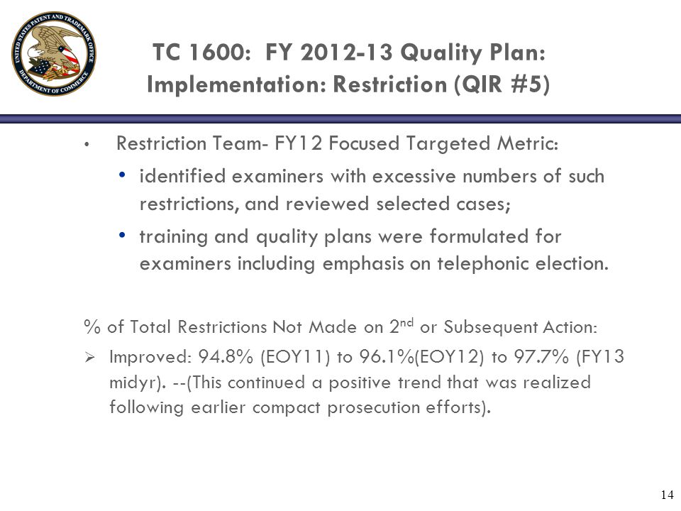 TC 1600: FY 2012-13 Quality Plan: Implementation: Restriction (QIR #5) Restriction Team- FY12 Focused Targeted Metric: identified examiners with excessive numbers of such restrictions, and reviewed selected cases; training and quality plans were formulated for examiners including emphasis on telephonic election.