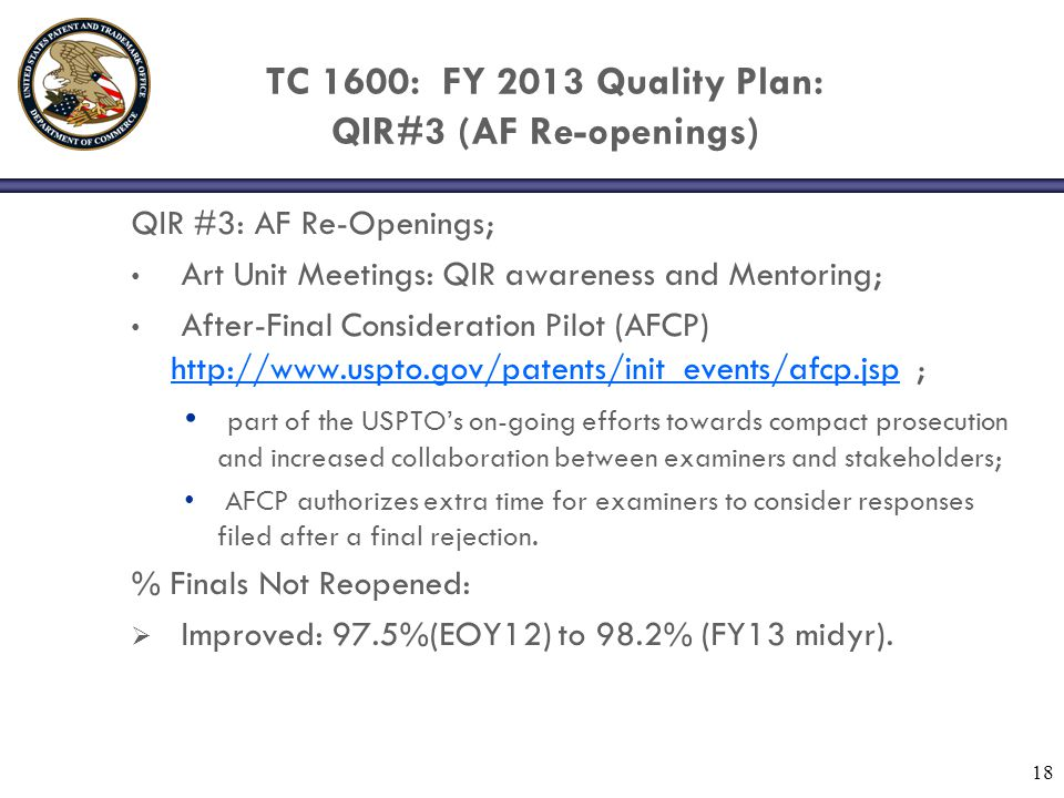 TC 1600: FY 2013 Quality Plan: QIR#3 (AF Re-openings) QIR #3: AF Re-Openings; Art Unit Meetings: QIR awareness and Mentoring; After-Final Consideration Pilot (AFCP) http://www.uspto.gov/patents/init_events/afcp.jsp ; http://www.uspto.gov/patents/init_events/afcp.jsp part of the USPTO's on-going efforts towards compact prosecution and increased collaboration between examiners and stakeholders; AFCP authorizes extra time for examiners to consider responses filed after a final rejection.