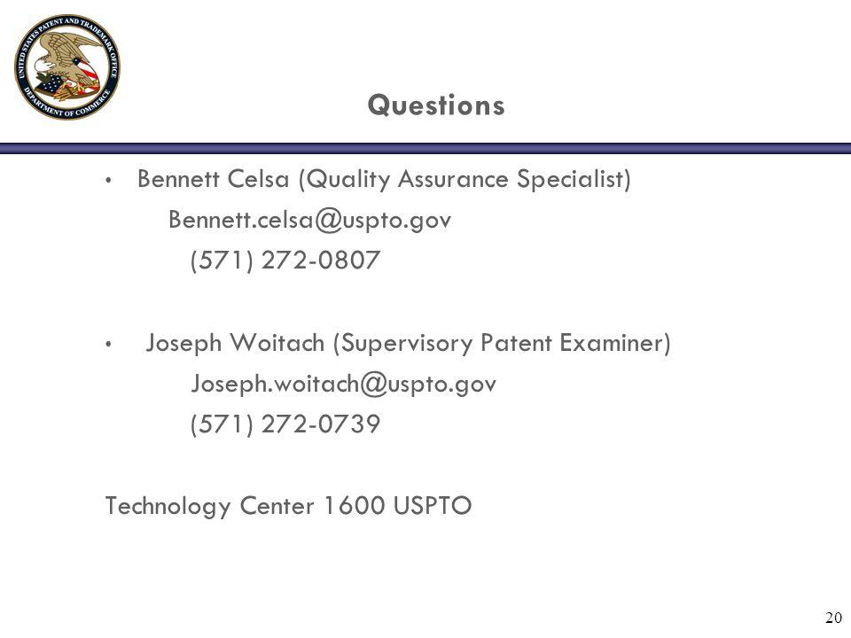 20 Questions Bennett Celsa (Quality Assurance Specialist) Bennett.celsa@uspto.gov (571) 272-0807 Joseph Woitach (Supervisory Patent Examiner) Joseph.woitach@uspto.gov (571) 272-0739 Technology Center 1600 USPTO