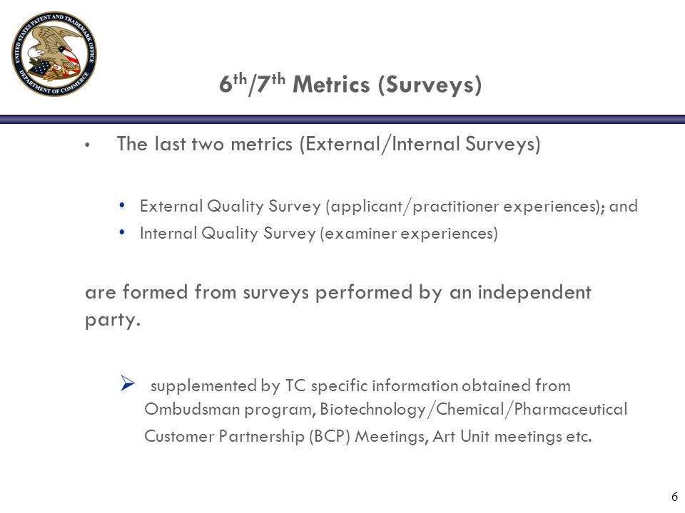 6 th /7 th Metrics (Surveys) The last two metrics (External/Internal Surveys) External Quality Survey (applicant/practitioner experiences); and Internal Quality Survey (examiner experiences) are formed from surveys performed by an independent party.