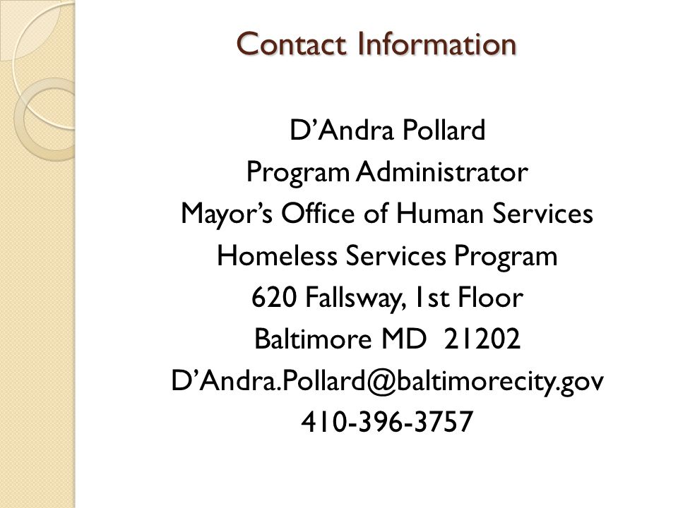 Contact Information Contact Information D'Andra Pollard Program Administrator Mayor's Office of Human Services Homeless Services Program 620 Fallsway, 1st Floor Baltimore MD 21202 D'Andra.Pollard@baltimorecity.gov 410-396-3757