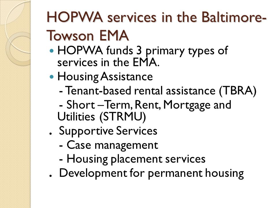 HOPWA services in the Baltimore- Towson EMA HOPWA funds 3 primary types of services in the EMA.