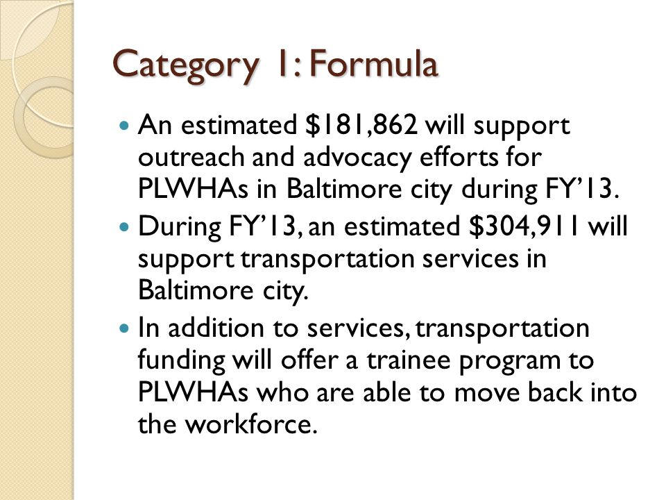 Category 1: Formula An estimated $181,862 will support outreach and advocacy efforts for PLWHAs in Baltimore city during FY'13.