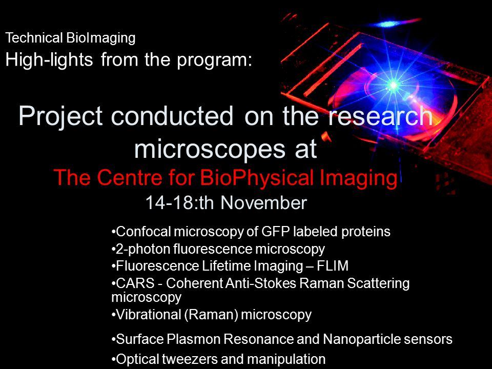 Technical BioImaging High-lights from the program: Confocal microscopy of GFP labeled proteins 2-photon fluorescence microscopy Fluorescence Lifetime Imaging – FLIM CARS - Coherent Anti-Stokes Raman Scattering microscopy Vibrational (Raman) microscopy Surface Plasmon Resonance and Nanoparticle sensors Optical tweezers and manipulation Project conducted on the research microscopes at The Centre for BioPhysical Imaging 14-18:th November