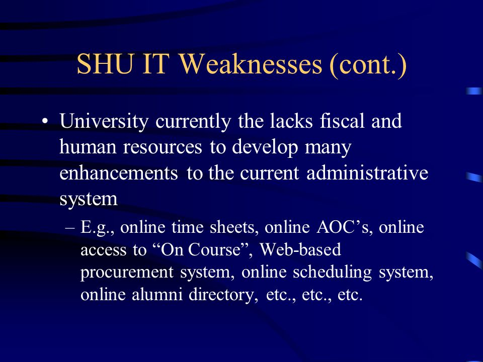 SHU IT Weaknesses (cont.) University currently the lacks fiscal and human resources to develop many enhancements to the current administrative system –E.g., online time sheets, online AOC's, online access to On Course , Web-based procurement system, online scheduling system, online alumni directory, etc., etc., etc.