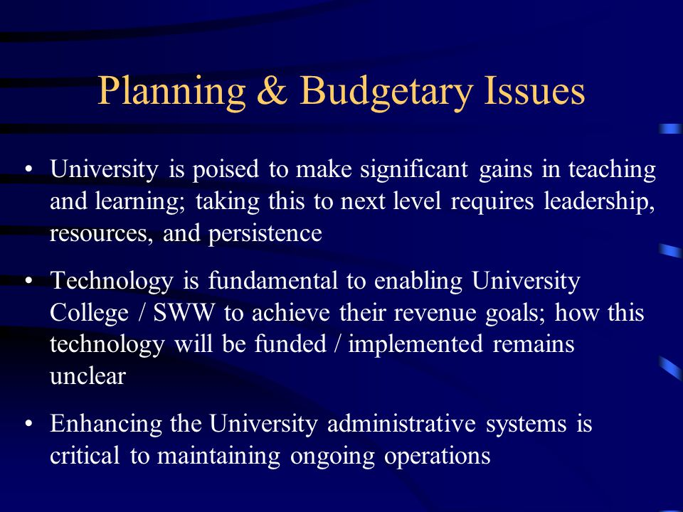 Planning & Budgetary Issues University is poised to make significant gains in teaching and learning; taking this to next level requires leadership, resources, and persistence Technology is fundamental to enabling University College / SWW to achieve their revenue goals; how this technology will be funded / implemented remains unclear Enhancing the University administrative systems is critical to maintaining ongoing operations