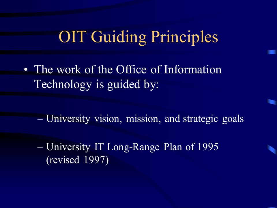 OIT Guiding Principles The work of the Office of Information Technology is guided by: –University vision, mission, and strategic goals –University IT Long-Range Plan of 1995 (revised 1997)