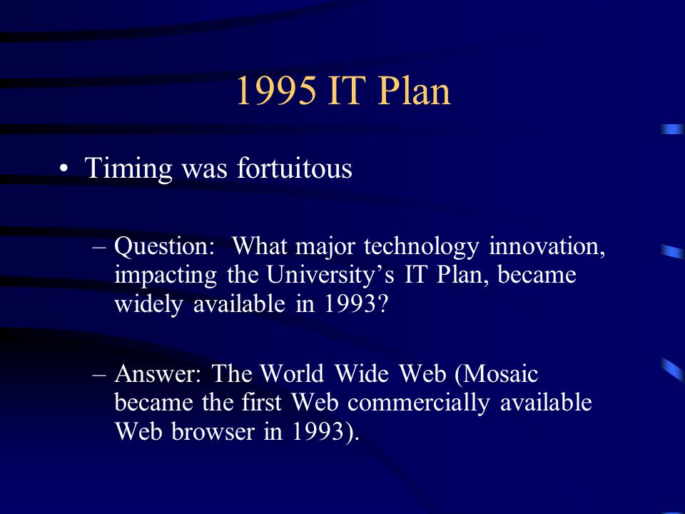 1995 IT Plan Timing was fortuitous –Question: What major technology innovation, impacting the University's IT Plan, became widely available in 1993.