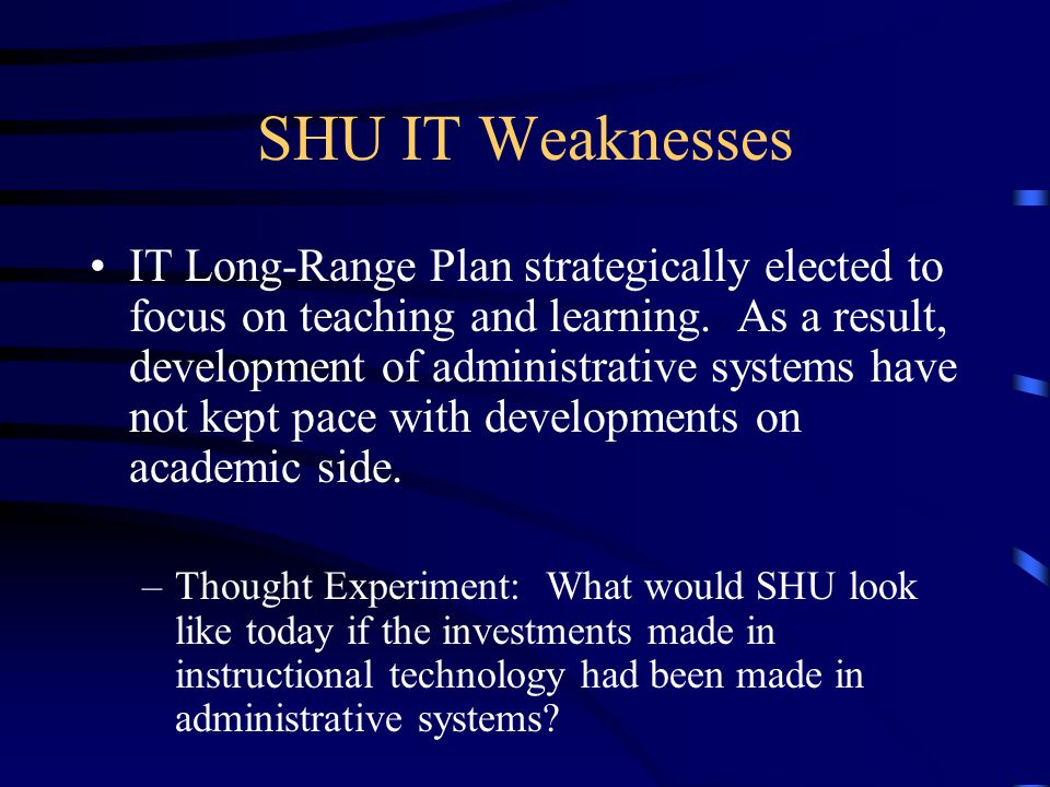 SHU IT Weaknesses IT Long-Range Plan strategically elected to focus on teaching and learning.
