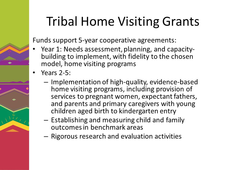 Tribal Home Visiting Grants Funds support 5-year cooperative agreements: Year 1: Needs assessment, planning, and capacity- building to implement, with fidelity to the chosen model, home visiting programs Years 2-5: – Implementation of high-quality, evidence-based home visiting programs, including provision of services to pregnant women, expectant fathers, and parents and primary caregivers with young children aged birth to kindergarten entry – Establishing and measuring child and family outcomes in benchmark areas – Rigorous research and evaluation activities