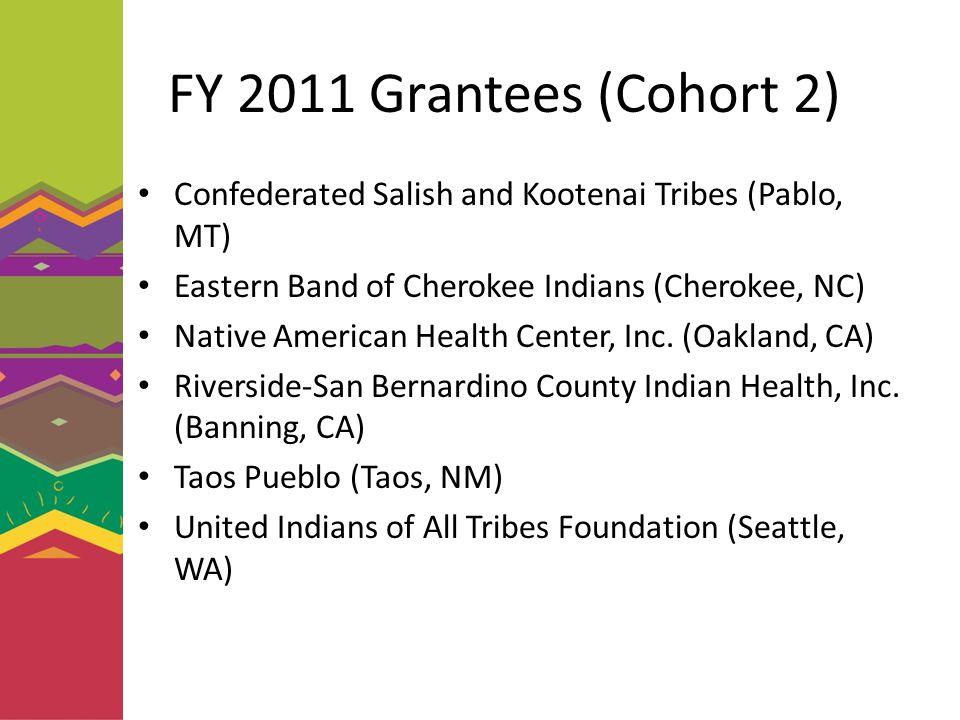 FY 2011 Grantees (Cohort 2) Confederated Salish and Kootenai Tribes (Pablo, MT) Eastern Band of Cherokee Indians (Cherokee, NC) Native American Health Center, Inc.