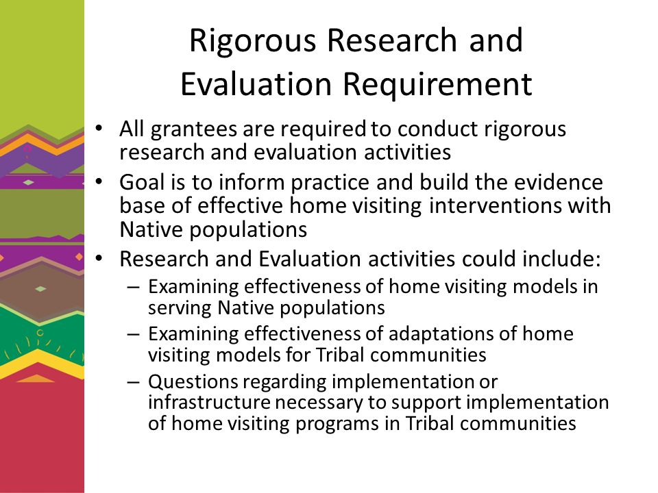 Rigorous Research and Evaluation Requirement All grantees are required to conduct rigorous research and evaluation activities Goal is to inform practice and build the evidence base of effective home visiting interventions with Native populations Research and Evaluation activities could include: – Examining effectiveness of home visiting models in serving Native populations – Examining effectiveness of adaptations of home visiting models for Tribal communities – Questions regarding implementation or infrastructure necessary to support implementation of home visiting programs in Tribal communities