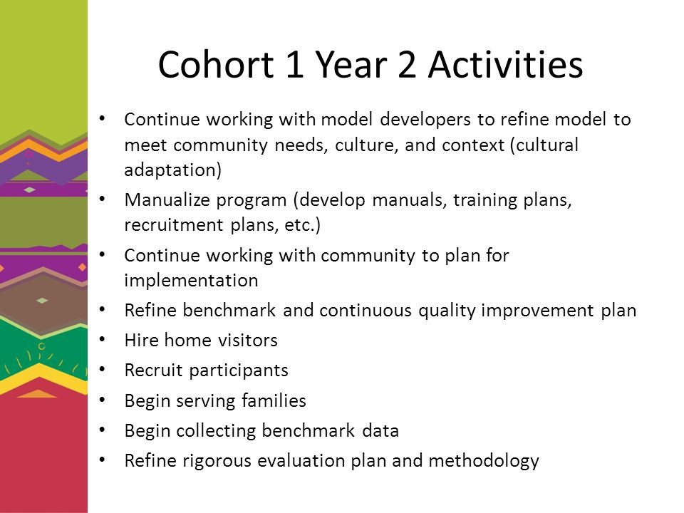 Cohort 1 Year 2 Activities Continue working with model developers to refine model to meet community needs, culture, and context (cultural adaptation) Manualize program (develop manuals, training plans, recruitment plans, etc.) Continue working with community to plan for implementation Refine benchmark and continuous quality improvement plan Hire home visitors Recruit participants Begin serving families Begin collecting benchmark data Refine rigorous evaluation plan and methodology