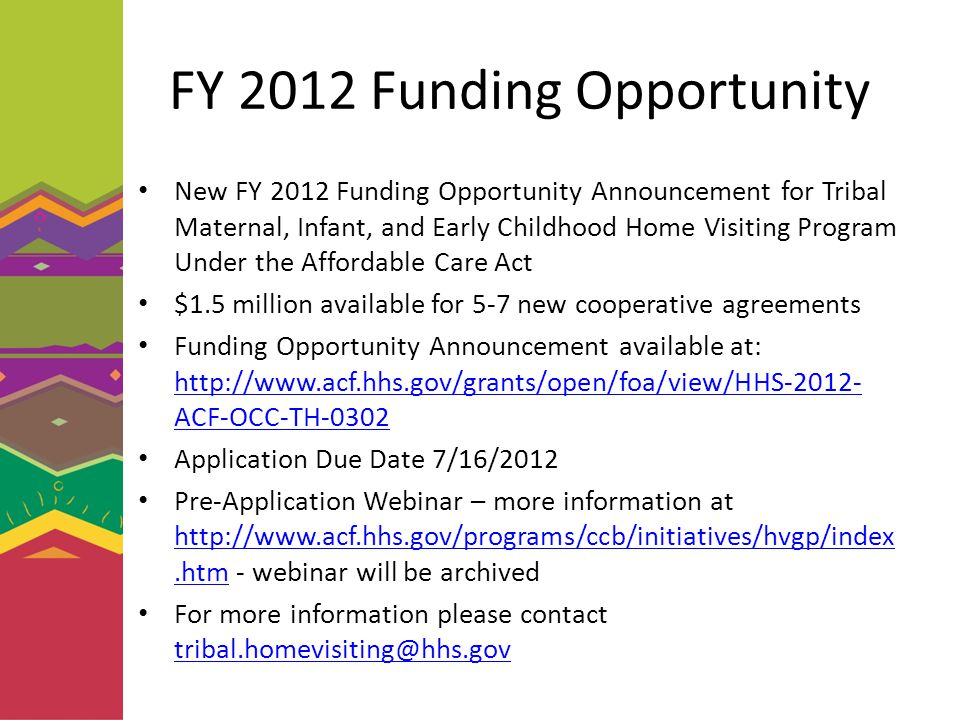FY 2012 Funding Opportunity New FY 2012 Funding Opportunity Announcement for Tribal Maternal, Infant, and Early Childhood Home Visiting Program Under the Affordable Care Act $1.5 million available for 5-7 new cooperative agreements Funding Opportunity Announcement available at: http://www.acf.hhs.gov/grants/open/foa/view/HHS-2012- ACF-OCC-TH-0302 http://www.acf.hhs.gov/grants/open/foa/view/HHS-2012- ACF-OCC-TH-0302 Application Due Date 7/16/2012 Pre-Application Webinar – more information at http://www.acf.hhs.gov/programs/ccb/initiatives/hvgp/index.htm - webinar will be archived http://www.acf.hhs.gov/programs/ccb/initiatives/hvgp/index.htm For more information please contact tribal.homevisiting@hhs.gov tribal.homevisiting@hhs.gov