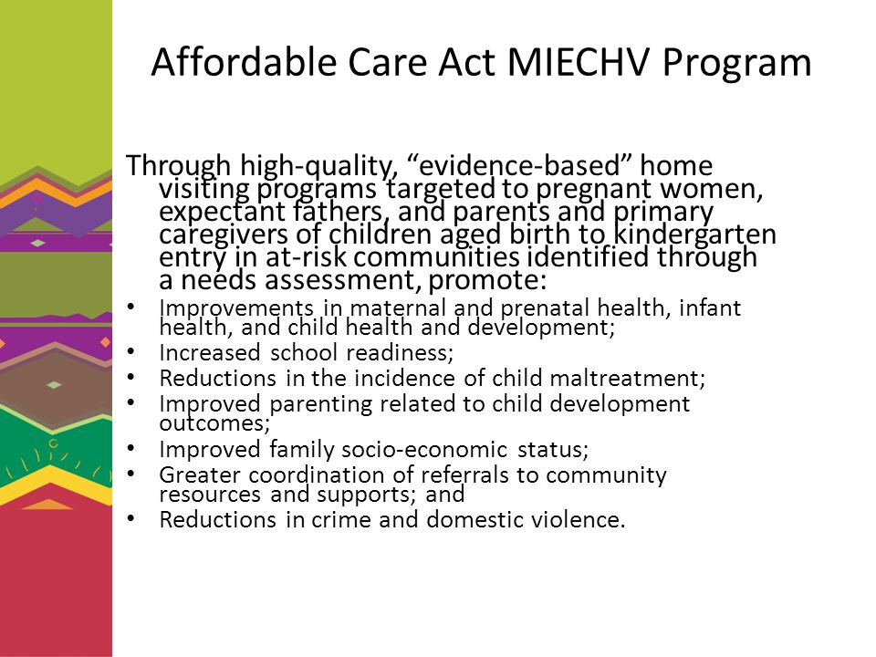 Affordable Care Act MIECHV Program Through high-quality, evidence-based home visiting programs targeted to pregnant women, expectant fathers, and parents and primary caregivers of children aged birth to kindergarten entry in at-risk communities identified through a needs assessment, promote: Improvements in maternal and prenatal health, infant health, and child health and development; Increased school readiness; Reductions in the incidence of child maltreatment; Improved parenting related to child development outcomes; Improved family socio-economic status; Greater coordination of referrals to community resources and supports; and Reductions in crime and domestic violence.
