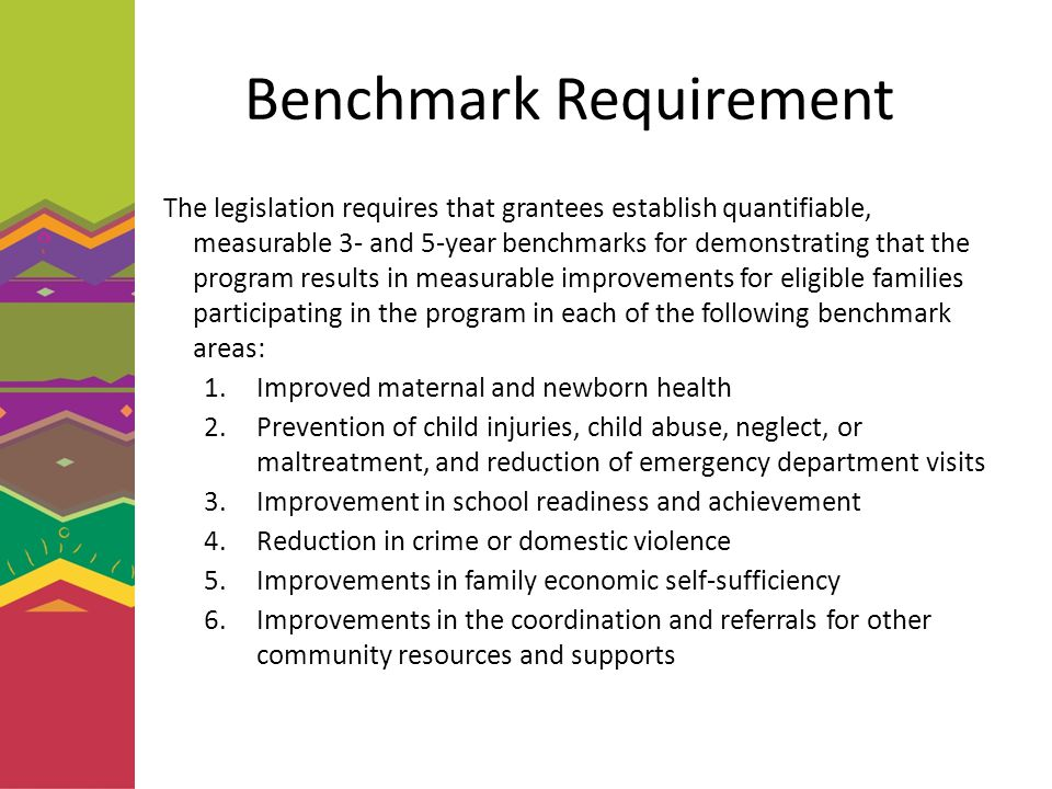 Benchmark Requirement The legislation requires that grantees establish quantifiable, measurable 3- and 5-year benchmarks for demonstrating that the program results in measurable improvements for eligible families participating in the program in each of the following benchmark areas: 1.Improved maternal and newborn health 2.Prevention of child injuries, child abuse, neglect, or maltreatment, and reduction of emergency department visits 3.Improvement in school readiness and achievement 4.Reduction in crime or domestic violence 5.Improvements in family economic self-sufficiency 6.Improvements in the coordination and referrals for other community resources and supports