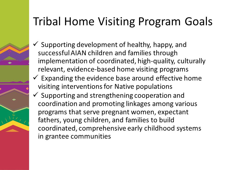 Tribal Home Visiting Program Goals Supporting development of healthy, happy, and successful AIAN children and families through implementation of coord
