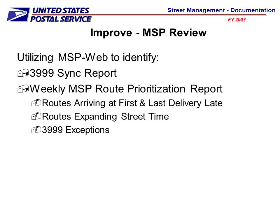 FY 2007 Street Management - Documentation Improve - MSP Review Utilizing MSP-Web to identify:  3999 Sync Report  Weekly MSP Route Prioritization Report  Routes Arriving at First & Last Delivery Late  Routes Expanding Street Time  3999 Exceptions