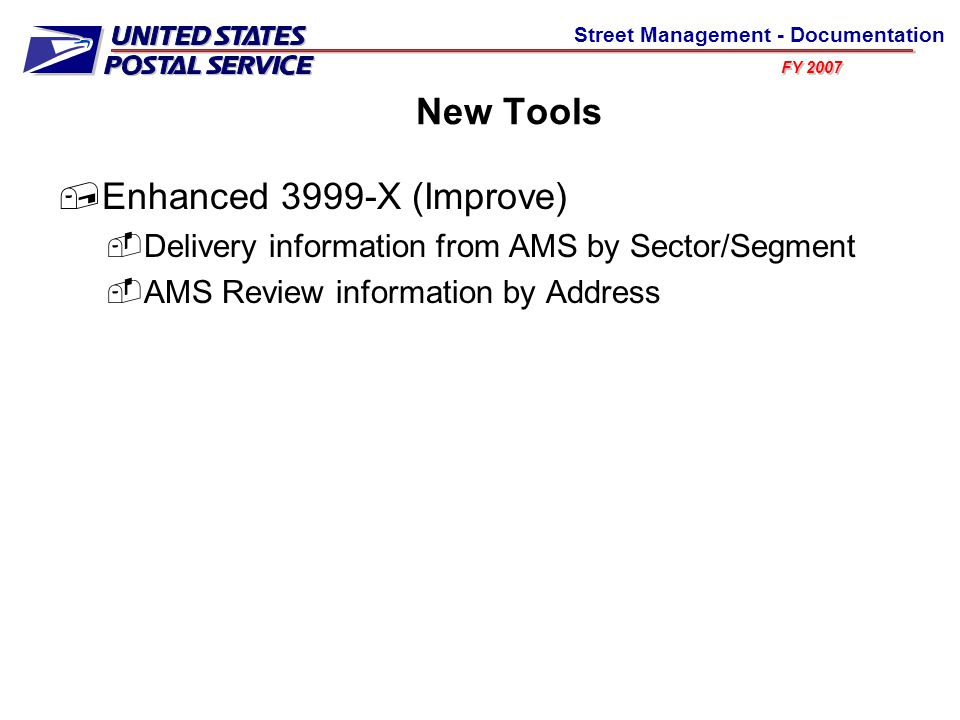 FY 2007 Street Management - Documentation New Tools  Enhanced 3999-X (Improve)  Delivery information from AMS by Sector/Segment  AMS Review information by Address
