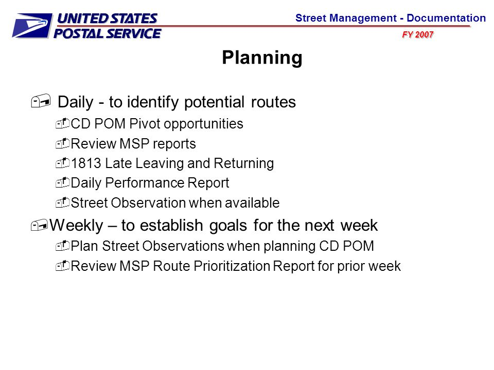 FY 2007 Street Management - Documentation Planning  Daily - to identify potential routes  CD POM Pivot opportunities  Review MSP reports  1813 Late Leaving and Returning  Daily Performance Report  Street Observation when available  Weekly – to establish goals for the next week  Plan Street Observations when planning CD POM  Review MSP Route Prioritization Report for prior week