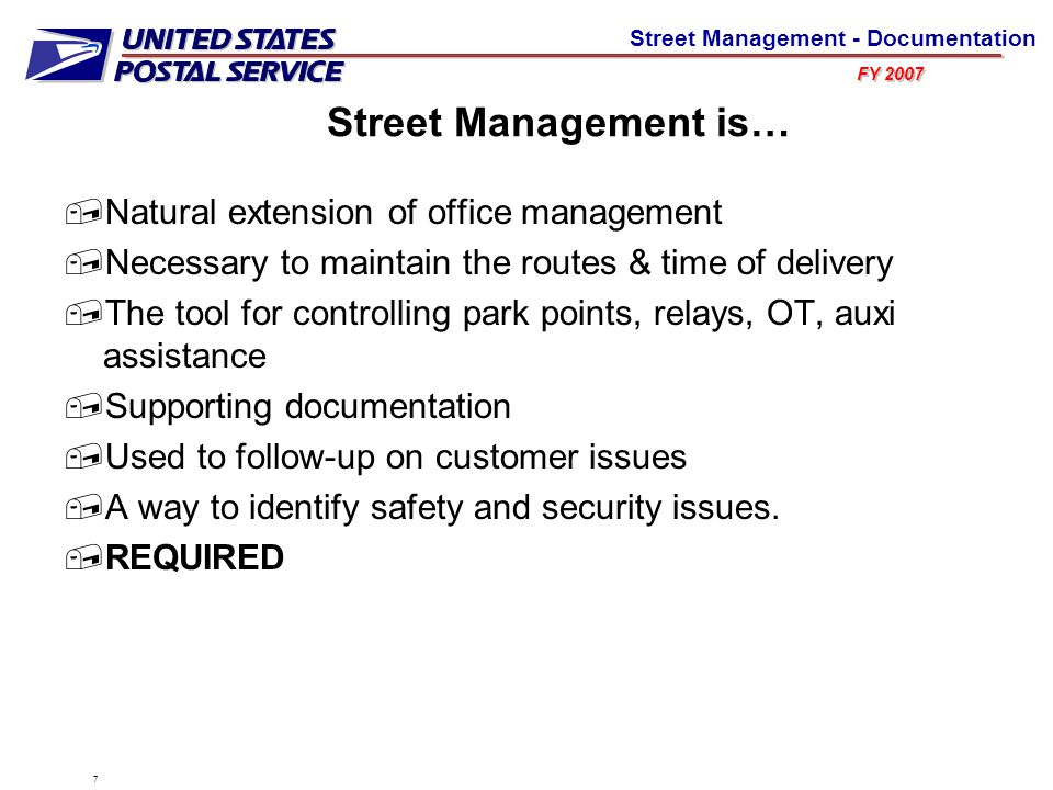 FY 2007 Street Management - Documentation Street Management is…  Natural extension of office management  Necessary to maintain the routes & time of delivery  The tool for controlling park points, relays, OT, auxi assistance  Supporting documentation  Used to follow-up on customer issues  A way to identify safety and security issues.