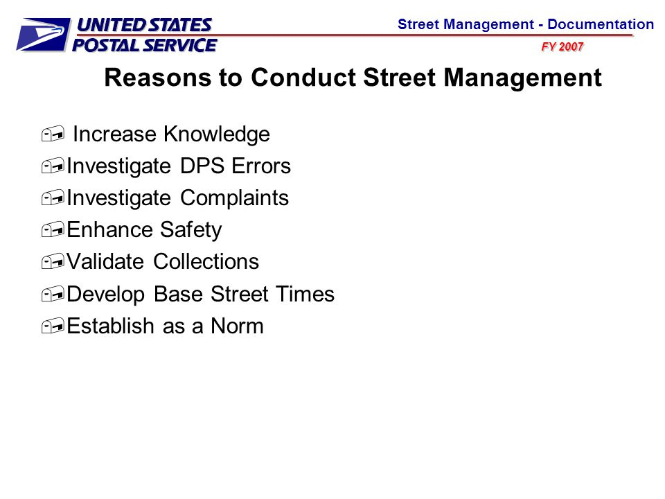 FY 2007 Street Management - Documentation Reasons to Conduct Street Management  Increase Knowledge  Investigate DPS Errors  Investigate Complaints  Enhance Safety  Validate Collections  Develop Base Street Times  Establish as a Norm