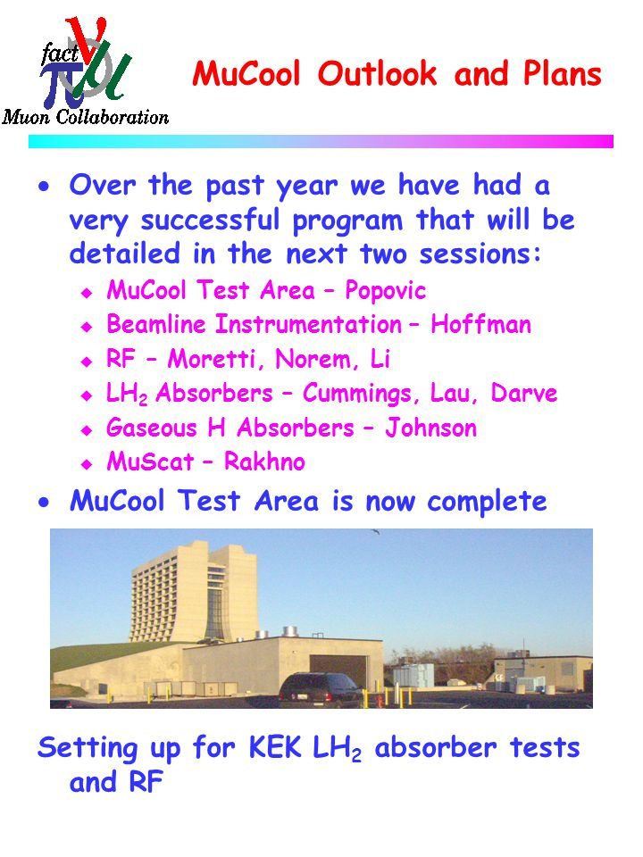 MuCool Outlook and Plans  Over the past year we have had a very successful program that will be detailed in the next two sessions: u MuCool Test Area – Popovic u Beamline Instrumentation – Hoffman u RF – Moretti, Norem, Li u LH 2 Absorbers – Cummings, Lau, Darve u Gaseous H Absorbers – Johnson u MuScat – Rakhno  MuCool Test Area is now complete Setting up for KEK LH 2 absorber tests and RF