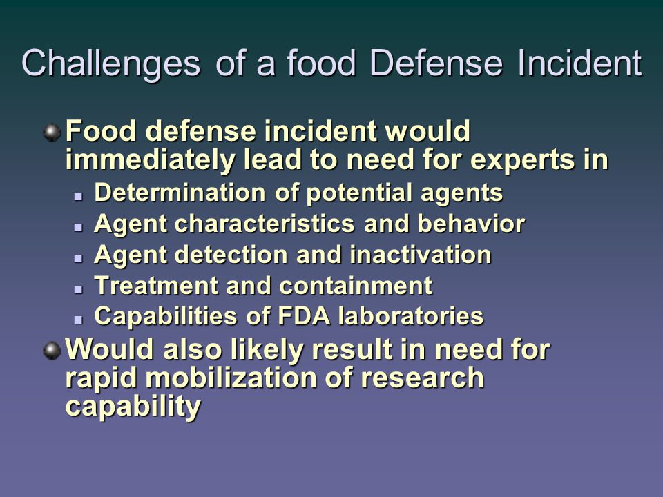 Challenges of a food Defense Incident Food defense incident would immediately lead to need for experts in Determination of potential agents Determination of potential agents Agent characteristics and behavior Agent characteristics and behavior Agent detection and inactivation Agent detection and inactivation Treatment and containment Treatment and containment Capabilities of FDA laboratories Capabilities of FDA laboratories Would also likely result in need for rapid mobilization of research capability
