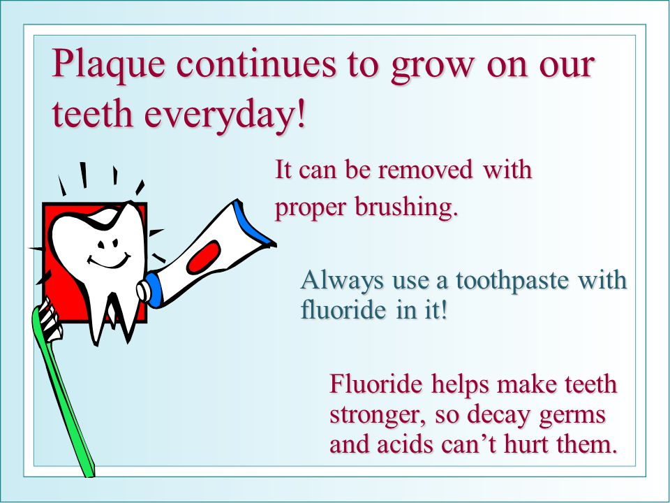 Plaque continues to grow on our teeth everyday.It can be removed with proper brushing.