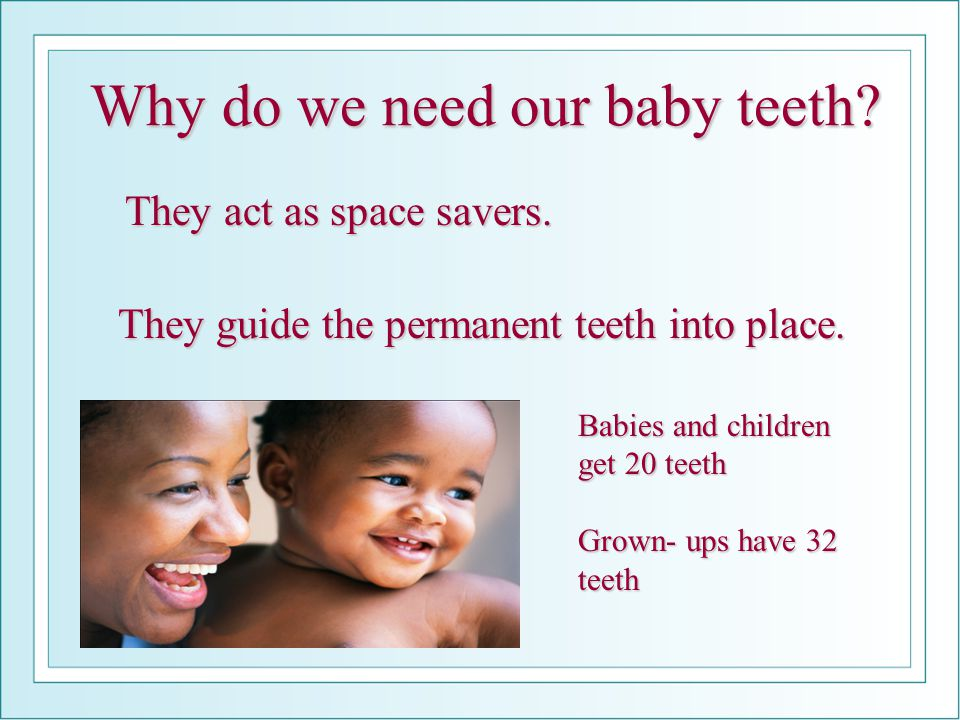 Why do we need our baby teeth? They act as space savers. They act as space savers. They guide the permanent teeth into place. Babies and children get