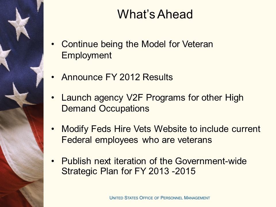 What's Ahead Continue being the Model for Veteran Employment Announce FY 2012 Results Launch agency V2F Programs for other High Demand Occupations Modify Feds Hire Vets Website to include current Federal employees who are veterans Publish next iteration of the Government-wide Strategic Plan for FY 2013 -2015