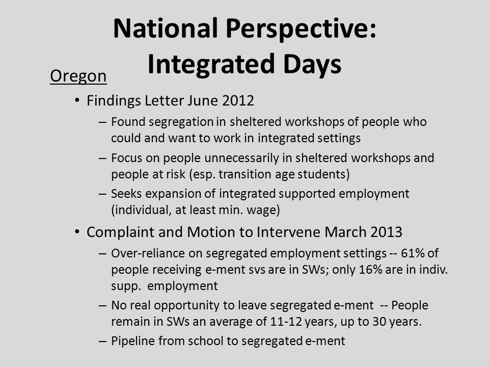 National Perspective: Integrated Days Oregon Findings Letter June 2012 – Found segregation in sheltered workshops of people who could and want to work