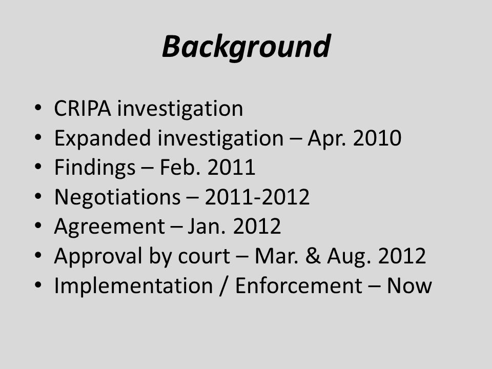 Background CRIPA investigation Expanded investigation – Apr. 2010 Findings – Feb. 2011 Negotiations – 2011-2012 Agreement – Jan. 2012 Approval by cour