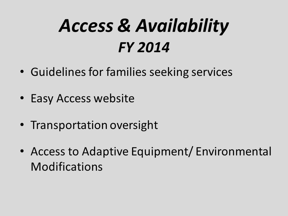 Access & Availability FY 2014 Guidelines for families seeking services Easy Access website Transportation oversight Access to Adaptive Equipment/ Envi