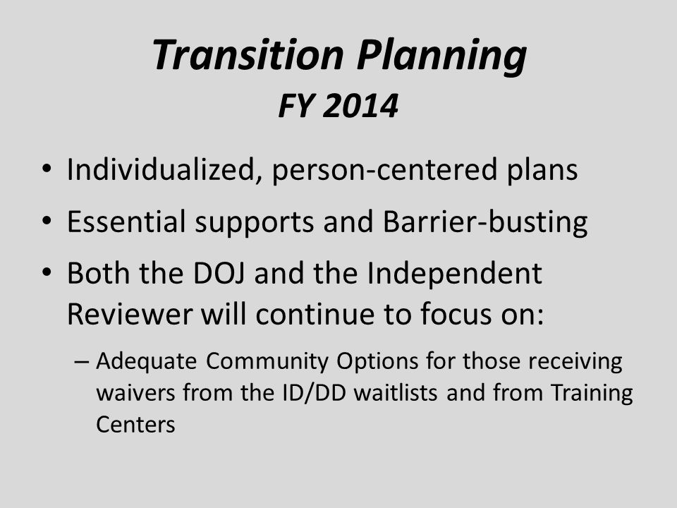 Transition Planning FY 2014 Individualized, person-centered plans Essential supports and Barrier-busting Both the DOJ and the Independent Reviewer wil