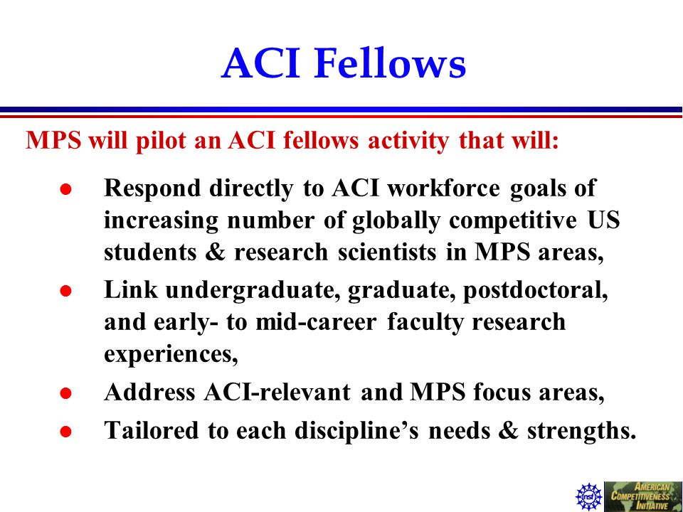 ACI Fellows l Respond directly to ACI workforce goals of increasing number of globally competitive US students & research scientists in MPS areas, l L