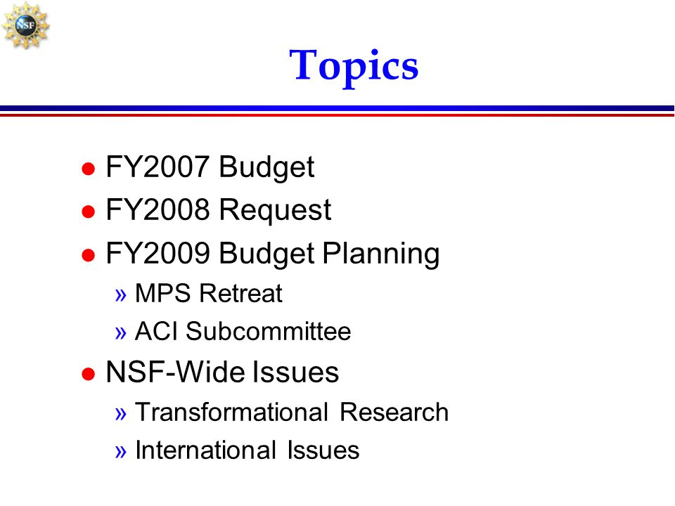 Topics l FY2007 Budget l FY2008 Request l FY2009 Budget Planning »MPS Retreat »ACI Subcommittee l NSF-Wide Issues »Transformational Research »Internat