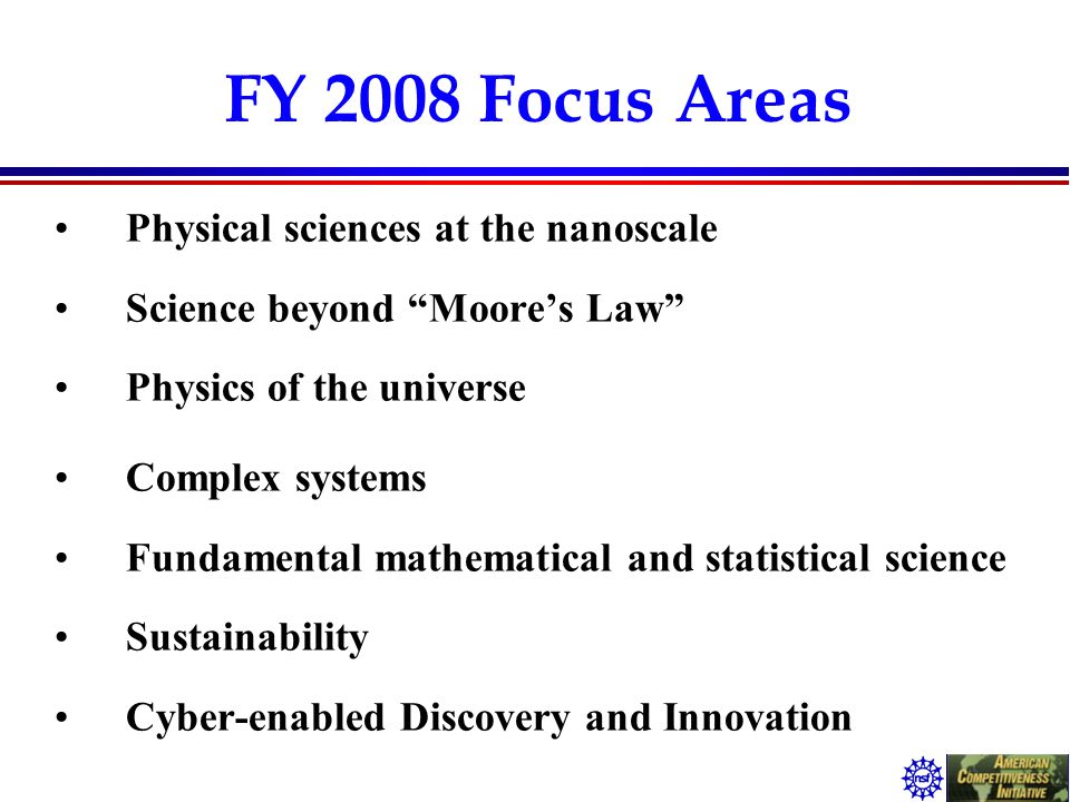 "FY 2008 Focus Areas Physical sciences at the nanoscale Science beyond ""Moore's Law"" Physics of the universe Complex systems Fundamental mathematical a"
