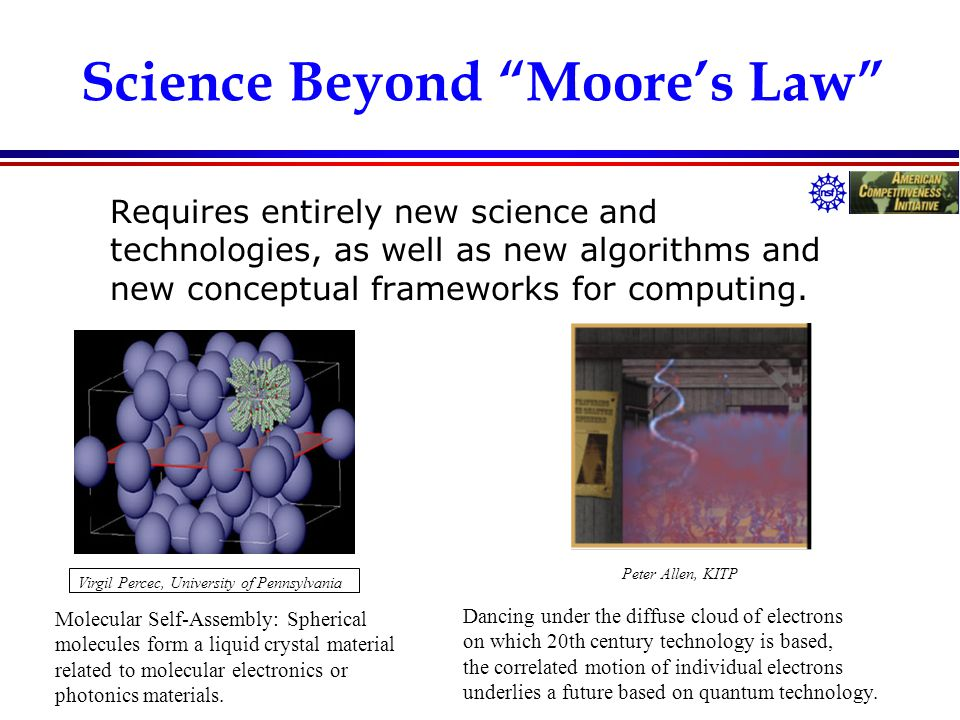 "Science Beyond ""Moore's Law"" Virgil Percec, University of Pennsylvania Requires entirely new science and technologies, as well as new algorithms and n"