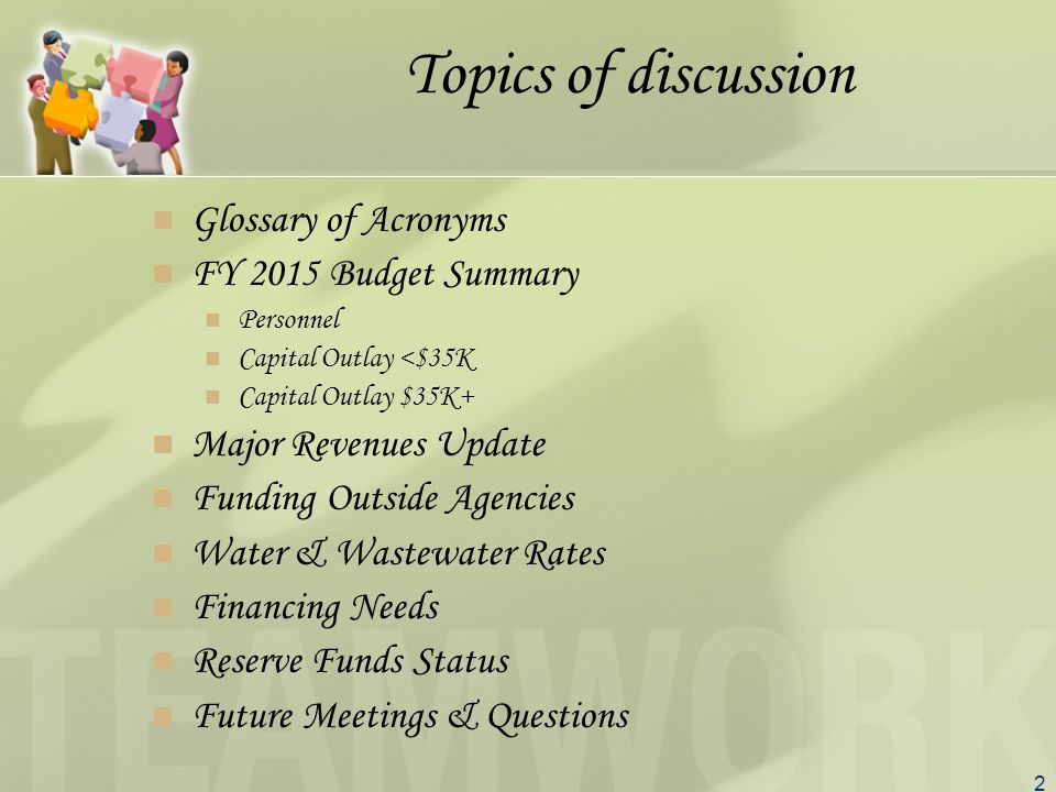 2 Topics of discussion Glossary of Acronyms FY 2015 Budget Summary Personnel Capital Outlay <$35K Capital Outlay $35K+ Major Revenues Update Funding Outside Agencies Water & Wastewater Rates Financing Needs Reserve Funds Status Future Meetings & Questions