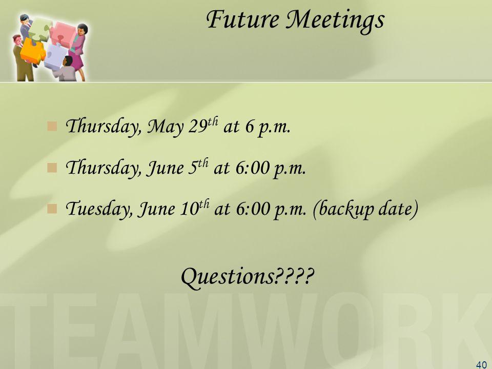 40 Future Meetings Thursday, May 29 th at 6 p.m. Thursday, June 5 th at 6:00 p.m.