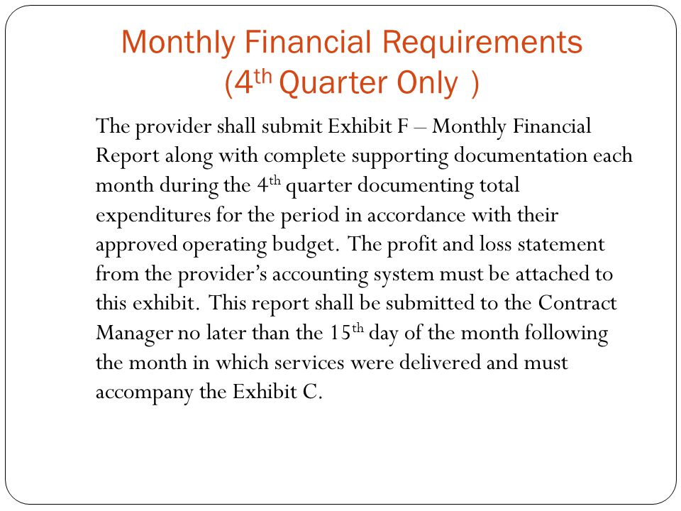 Monthly Financial Requirements (4 th Quarter Only ) The provider shall submit Exhibit F – Monthly Financial Report along with complete supporting documentation each month during the 4 th quarter documenting total expenditures for the period in accordance with their approved operating budget.