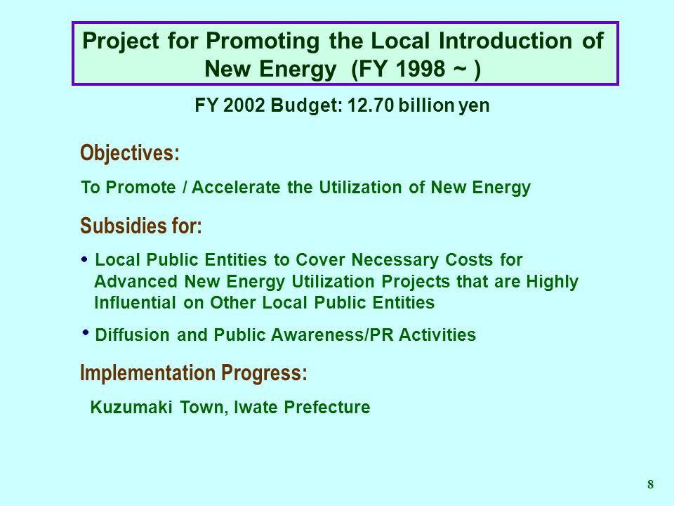 Project for Promoting the Local Introduction of New Energy (FY 1998 ~ ) FY 2002 Budget: 12.70 billion yen Objectives: To Promote / Accelerate the Utilization of New Energy Subsidies for: Local Public Entities to Cover Necessary Costs for Advanced New Energy Utilization Projects that are Highly Influential on Other Local Public Entities Diffusion and Public Awareness/PR Activities Implementation Progress: Kuzumaki Town, Iwate Prefecture 8