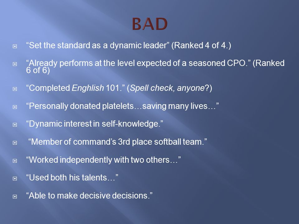  Set the standard as a dynamic leader (Ranked 4 of 4.)  Already performs at the level expected of a seasoned CPO. (Ranked 6 of 6)  Completed Enghlish 101. (Spell check, anyone?)  Personally donated platelets…saving many lives…  Dynamic interest in self-knowledge.  Member of command's 3rd place softball team.  Worked independently with two others…  Used both his talents…  Able to make decisive decisions.