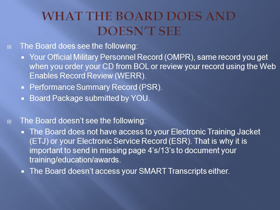  The Board does see the following:  Your Official Military Personnel Record (OMPR), same record you get when you order your CD from BOL or review your record using the Web Enables Record Review (WERR).
