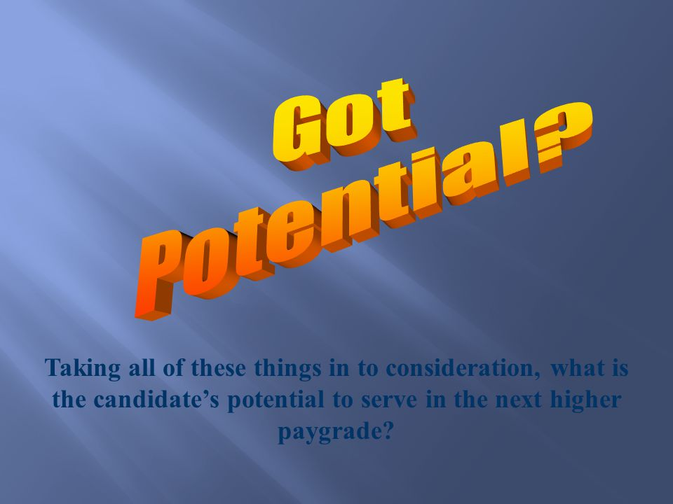 Taking all of these things in to consideration, what is the candidate's potential to serve in the next higher paygrade?