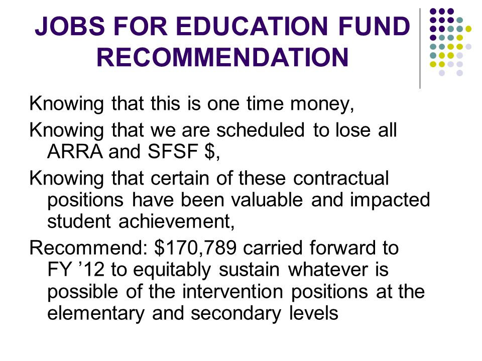 JOBS FOR EDUCATION FUND RECOMMENDATION Knowing that this is one time money, Knowing that we are scheduled to lose all ARRA and SFSF $, Knowing that certain of these contractual positions have been valuable and impacted student achievement, Recommend: $170,789 carried forward to FY '12 to equitably sustain whatever is possible of the intervention positions at the elementary and secondary levels
