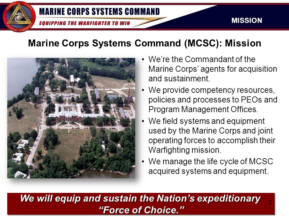 Marine Corps Systems Command (MCSC): Mission We're the Commandant of the Marine Corps' agents for acquisition and sustainment. We provide competency r