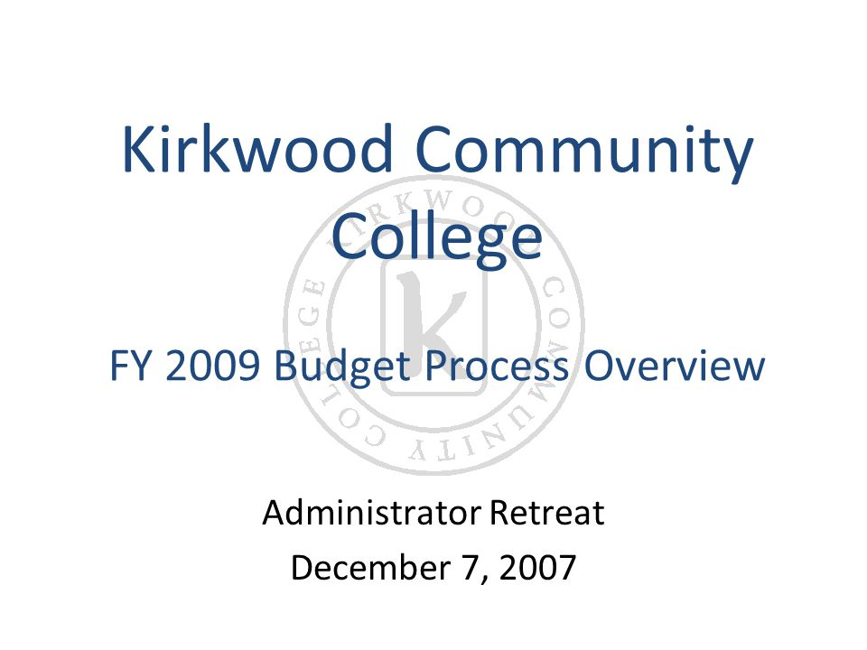 Kirkwood Community College FY 2009 Budget Process Overview Administrator Retreat December 7, 2007
