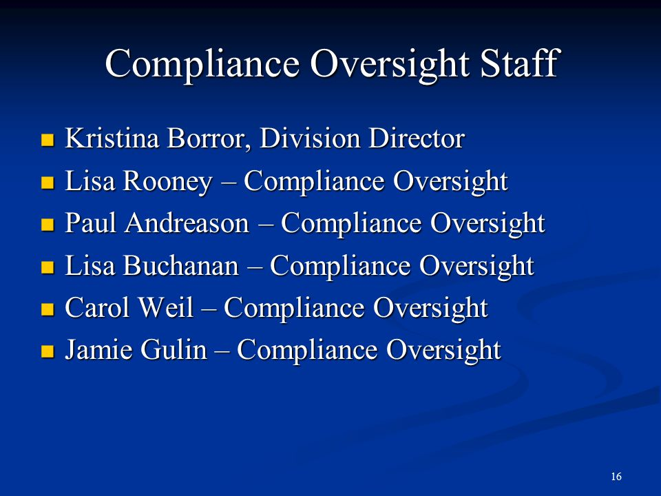 16 Compliance Oversight Staff Kristina Borror, Division Director Kristina Borror, Division Director Lisa Rooney – Compliance Oversight Lisa Rooney – Compliance Oversight Paul Andreason – Compliance Oversight Paul Andreason – Compliance Oversight Lisa Buchanan – Compliance Oversight Lisa Buchanan – Compliance Oversight Carol Weil – Compliance Oversight Carol Weil – Compliance Oversight Jamie Gulin – Compliance Oversight Jamie Gulin – Compliance Oversight